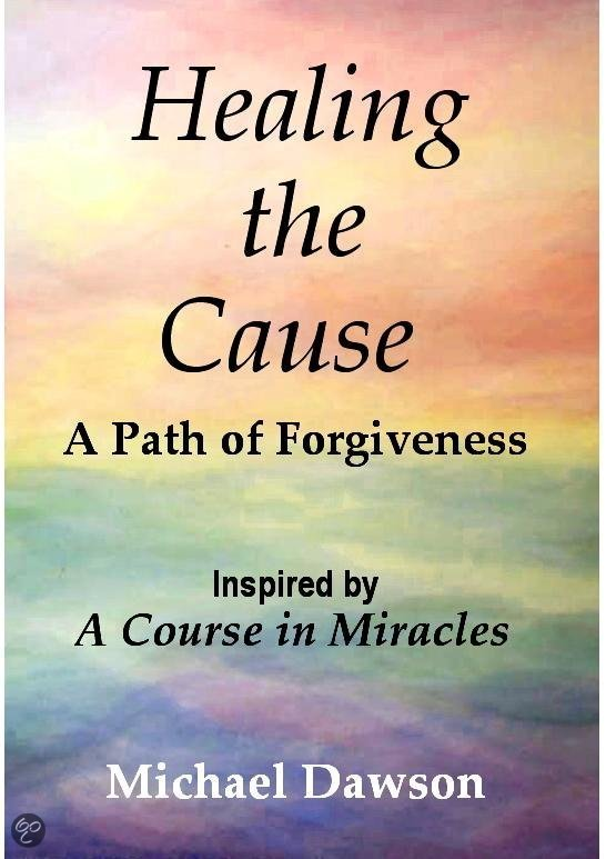 Healing the Cause - a Path of Forgiveness - Inspired by a Course in Miracles