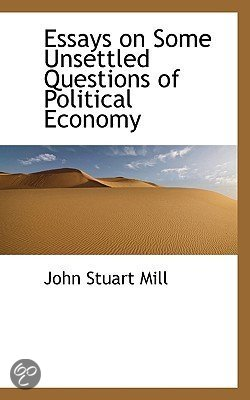 essays on some unsettled questions of political economy 1844 Essays on some unsettled questions of political economy (1844) is a treatise on  political economics by john stuart mill walras' law, a principle in general.