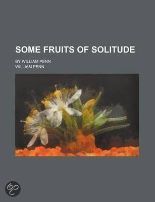 Some Fruits of Solitude; By William Penn