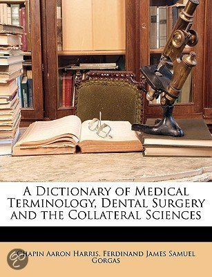 A Dictionary of Medical Terminology, Dental Surgery and the Collateral Sciences