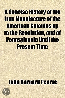 A Concise History of the Iron Manufacture of the American Colonies Up to the Revolution, and of Pennsylvania Until the Present Time