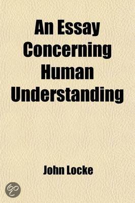 summary of john lockes essay concerning human understanding In an essay concerning human understanding, john locke explores the concepts of how we think and perceive the world around us after 20 years of tweaking and.