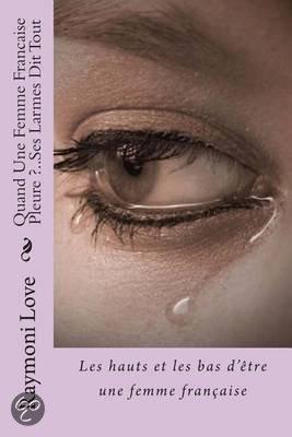 quand une femme francaise pleure ses larmes dit tout raymoni love. Black Bedroom Furniture Sets. Home Design Ideas