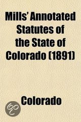 Mills' Annotated Statutes of the State of Colorado (Volume 1); Embracing the General Statutes of 1883, and All General Laws Enacted Since That Compilation (Except the Code of Civil Procedure), in Force January 1, 1891, with Digested Notes of Judicial Decis