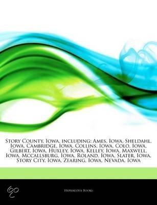 Articles On Story County, Iowa, Including: Ames, Iowa, Sheldahl, Iowa, Cambridge, Iowa, Collins, Iowa, Colo, Iowa, Gilbert, Iowa, Huxley, Iowa, Kelley