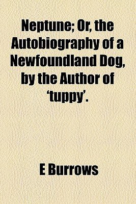 Neptune; Or, the Autobiography of a Newfoundland Dog, by the Author of 'Tuppy'.