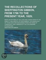 The Recollections of Skeffington Gibbon, from 1796 to the Present Year, 1829; Being an Epitome of the Lives and Characters of the Nobility and Gentry of Roscommon; The Genealogy of Those Who Are Descended from the Kings of Connaught; And a Memoir of the L