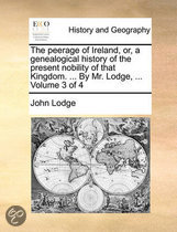 The Peerage of Ireland, Or, a Genealogical History of the Present Nobility of That Kingdom. ... by Mr. Lodge, ... Volume 3 of 4