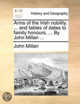 Arms of the Irish Nobility. ... and Tables of Dates to Family Honours, ... by John Millan ...