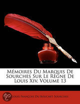 Memoires Du Marquis de Sourches Sur Le Rgne de Louis XIV, Volume 13