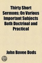 Thirty Short Sermons; On Various Important Subjects Both Doctrinal and Practical