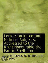 Letters on Important National Subjects, Addressed to the Right Honourable the Earl of Shelburne