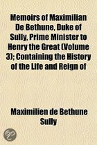 Memoirs of Maximilian de Bethune, Duke of Sully, Prime Minister to Henry the Great (Volume 3); Containing the History of the Life and Reign of That Monarch, and His Own Administration Under Him