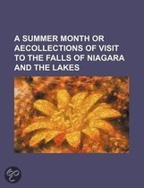 A Summer Month or Aecollections of Visit to the Falls of Niagara and the Lakes
