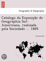 Catalogo Da Exposic A O de Geographia Sul-Americana, Realizada Pela Sociedade ... 1889.