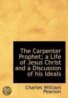 The Carpenter Prophet; A Life of Jesus Christ and a Discussion of His Ideals