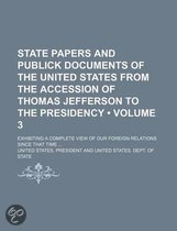 State Papers and Publick Documents of the United States from the Accession of Thomas Jefferson to the Presidency (Volume 3); Exhibiting a Complete View of Our Foreign Relations Since That Time