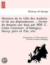 Histoire de La Ville Des Andelis Et de Ses de Pendances ... Orne E de Dessins Sur Bois Par MM. C. Colin Cuisinier, D'Aubigny, Deroy Pe Re Et Fils, Etc.