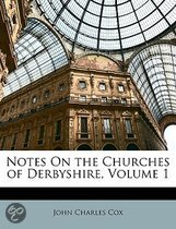 Notes on the Churches of Derbyshire, Volume 1