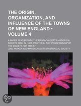 The Origin, Organization, and Influence of the Towns of New England (Volume 4); A Paper Read Before the Massachusetts Historical Society, Dec. 14, 1865. Printed in the  Proceedings  of the Society for 1866-67
