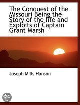The Conquest of the Missouri Being the Story of the Life and Exploits of Captain Grant Marsh