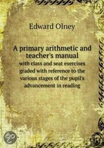 A Primary Arithmetic and Teacher's Manual with Class and Seat Exercises Graded with Reference to the Various Stages of the Pupil's Advancement in Reading