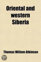 Oriental And Western Siberia; A Narrative Of Seven Years' Explorations And Adventures In Siberia, Mongolia The Kirghis Steppes, Chinese