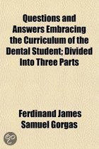 Questions and Answers Embracing the Curriculum of the Dental Student; Divided Into Three Parts