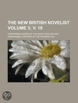 The New British Novelist; Comprising Works by the Most Popular and Fashionable Writers of the Present Day Volume 3; V. 19