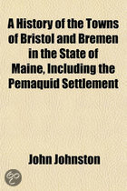 A History of the Towns of Bristol and Bremen in the State of Maine, Including the Pemaquid Settlement Volume 1