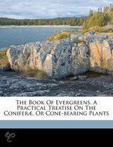 The Book of Evergreens. a Practical Treatise on the Conifer , or Cone-Bearing Plants