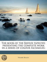 The Book of the Bayeux Tapestry, Presenting the Complete Work in a Series of Colour Facsimiles