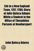 Life in a New England Town, 1787, 1788; Diary of John Quincy Adams While a Student in the Office of Theophilus Parsons at Newburyport