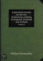A Practical Treatise on the Law of Elections Relating to England, Scotland and Ireland Volume 2