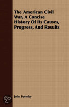 The American Civil War, a Concise History of Its Causes, Progress, and Results