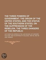 The Three Powers of Government. the Origin of the United States; And the Status of the Southern States, on the Suppression of the Rebelion. the Three Dangers of the Republic. Lectures Delivered in the Law School of Harvard College, and in Dartmouth Colle