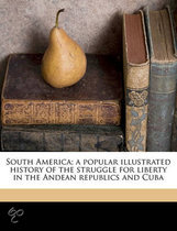 South America; A Popular Illustrated History of the Struggle for Liberty in the Andean Republics and Cuba