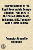 The Political Life of the Right Honourable George Canning, from 1822 to the Period of His Death, in August, 1827. Together with a Short Review of Foreign Affairs Subsequently to That Event Volume 3