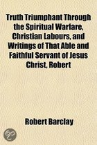 Truth Triumphant Through the Spiritual Warfare, Christian Labours, and Writings of That Able and Faithful Servant of Jesus Christ, Robert Barclay, Volume 3; To Which Is Prefixed, an Account of His Life