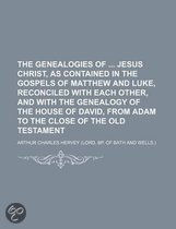 The Genealogies of Jesus Christ, as Contained in the Gospels of Matthew and Luke, Reconciled with Each Other, and with the Genealogy of the House of David, from Adam to the Close of the Old Testament