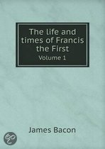 The Life and Times of Francis the First Volume 1