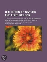The Queen of Naples and Lord Nelson (Volume 1); An Historical Biography Based on Mss. in the British Museum and on Letters and Other Documents Preserved Amongst the Morrison Mss