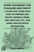 Home Taxidermy For Pleasure And Profit - A Guide For Those Who Wish To Prepare And Mount Animals, Birds, Fish, Reptiles, Etc., For Home, Den Or Office Decoration