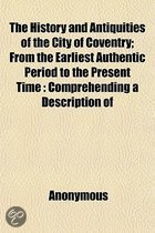 The History and Antiquities of the City of Coventry; From the Earliest Authentic Period to the Present Time Comprehending a Description of the Antiquities, Public Buildings, Remarkable Occurrences Embellished with Engravings