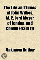 The Life and Times of John Wilkes, M. P., Lord Mayor of London, and Chamberlain Volume 1