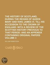 The History of Scotland, During the Reigns of Queen Mary and King James VI. Till His Accession to the Crown of England Volume 3; With a Review of the Scottish History Previous to That Period and an Appendix Containing Original Papers