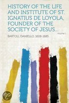 History of the Life and Institute of St. Ignatius de Loyola, Founder of the Society of Jesus... Volume 1