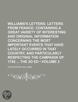 Williams's Letters (Volume 3); Letters from France Containing a Great Variety of Interesting and Original Information Concerning the Most Important Events That Have Lately Occurred in That Country, and Particularly Respecting the Campaign of 1792 the 2D E