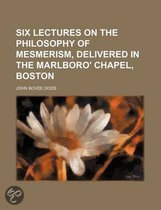 Six Lectures On The Philosophy Of Mesmerism, Delivered In The Marlboro' Chapel, Boston