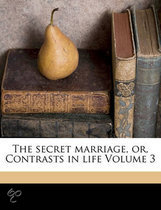 The Secret Marriage, Or, Contrasts in Life Volume 3